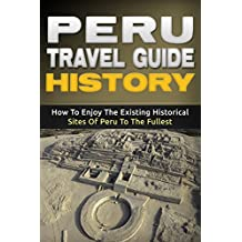 Peru: Travel Guide History - How To Enjoy The Existing Historical Sites Of Peru To The Fullest (Peru Adventure Book 2)