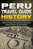 Books : Peru: Travel Guide History - How To Enjoy The Existing Historical Sites Of Peru To The Fullest (Peru Adventure Book 2)