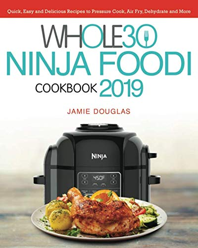Whole 30 Ninja Foodi Cookbook 2019: Quick, Easy and Delicious Recipes to Pressure Cook, Air Fry, Dehydrate and More by Jamie Douglas