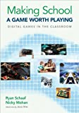 Making School a Game Worth Playing : Digital Games in the Classroom, Schaaf, Ryan L. and Mohan, Nicky, 1483359603