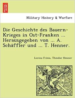 Book Die Geschichte des Bauern-Krieges in Ost-Franken ... Herausgegeben von ... A. Schäffler und ... T. Henner. (German Edition)