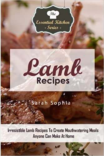 Lamb Recipes: Irresistible Lamb Recipes To Create Mouthwatering Meals Anyone Can Make At Home: Volume 89 (The Essential Kitchen Series)