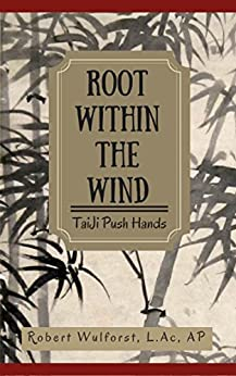 Root within the Wind: TaiJi Push Hands by [Wulforst, Robert]
