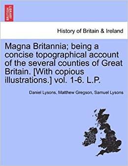 Magna Britannia: being a concise topographical account of the several counties of Great Britain. [With copious illustrations.] vol. 1-6. L.P.