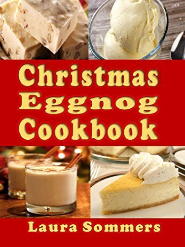 Christmas Eggnog Cookbook: Eggnog Drink Recipes and Dishes Flavored with Eggnog (Christmas Cookbook Book 6) -