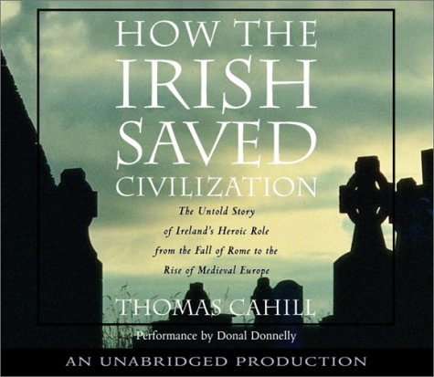 How the Irish Saved Civilization: The Untold Story of Ireland's Heroic Role from the Fall of Rome to the Rise of Medieval Europe by Random House Audio