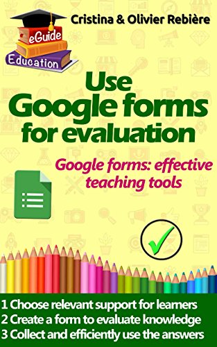 Use Google forms for evaluation: Google forms and quizzes as effective educational tools (eGuide Education Book 4)