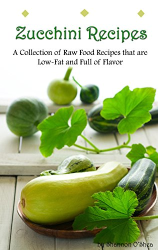 Zucchini Recipes:  A Collection of Raw Food Recipes (WITH PICTURES) that are Low-Fat and Full of Flavor