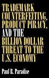 Trademark Counterfeiting, Product Piracy, and the Billion Dollar Threat to the U. S. Economy, Paul R. Paradise, 1567202500