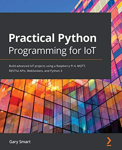 Practical Python Programming for IoT: Build advanced IoT projects using a Raspberry Pi 4, MQTT, RESTful APIs, WebSockets…