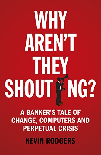 Why Arent They Shouting   A Banker S Tale Of Change  Computers And Perpetual Crisis