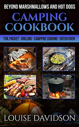 Camping Cookbook Beyond Marshmallows and Hot Dogs: Foil Packet - Grilling - Campfire Cooking - Dutch Oven (Camp Cooking 11) (Camp Oven Recipes)