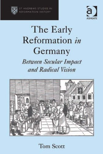 The Early Reformation in Germany: Between Secular Impact and Radical Vision (St Andrews Studies in Reformation History) Pdf
