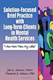 Solution-Focused Brief Practice with Long Term Clients in Mental Health Services : I Am More Than My Label, Simon, Joel K. and Nelson, Thorana Strever, 0789027941