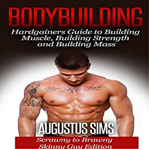 Bodybuilding: Hardgainers Guide to Building Muscle, Building Strength and Building Mass - Scrawny to Brawny Skinny Guys Edition (BONUS Bodybuilding Workout, Bodybuilding Diet, Bodybuilding Cookbook) Audiobook