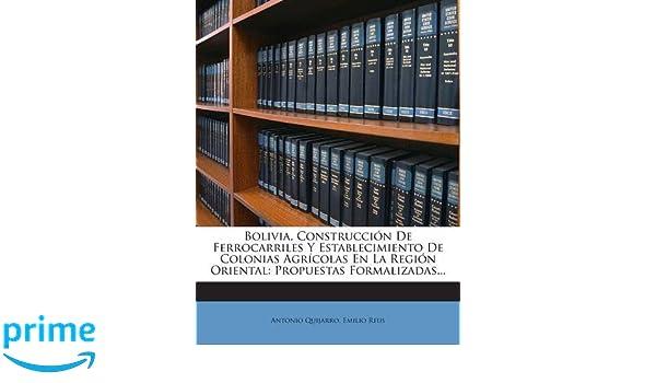 Bolivia, Construcción De Ferrocarriles Y Establecimiento De Colonias Agrícolas En La Región Oriental: Propuestas Formalizadas... (Spanish Edition): Antonio ...