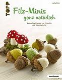 Filz-Minis ganz natürlich: Dekorative Figuren aus Filzwolle und Naturmaterial