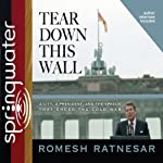 Tear Down This Wall: A City, a President, and the Speech that Ended the Cold War | Romesh Ratnesar