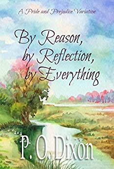 By Reason, by Reflection, by Everything: A Pride and Prejudice Variation by [Dixon, P. O.]