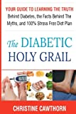 img - for DIABETES:The Diabetic Holy Grail: Your Guide to Learning the Truth Behind Diabetes, the Facts Behind the Myths and 100% Stress Free Diet Plan ... blood sugar,sugar detox) (Volume 1) book / textbook / text book