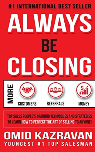 Always Be Closing: Top Sales People's Training Techniques and strategies to Learn How to Perfect the Art of Selling to Anyone in Order to Get More Customers, Receive More Referrals ()
