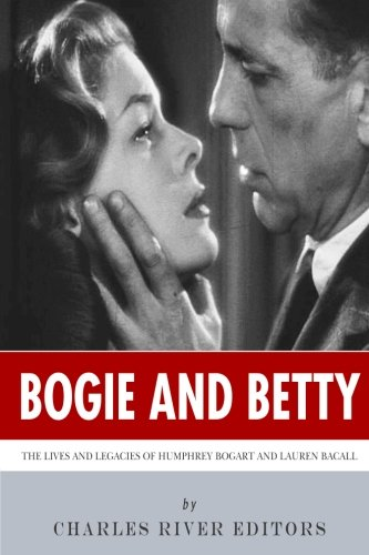 Bogie and Betty: The Lives and Legacies of Humphrey Bogart and Lauren Bacall (Lauren Bacall By Myself And Then Some)