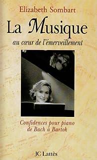 La musique au coeur de l'émerveillement : confidences pour piano - de Bach à Bartok, Sombart, Elizabeth