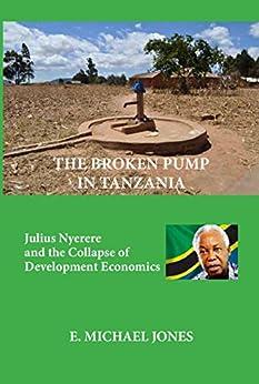 The Broken Pump in Tanzania: Julius Nyerere and the Collapse of Development Economics by [Jones, E. Michael]