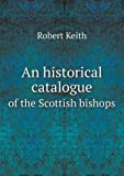 An Historical Catalogue of the Scottish Bishops, Robert Keith, 551864972X