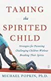 Taming the Spirited Child: Strategies for Parenting Challenging Children Without Breaking Their Spirits