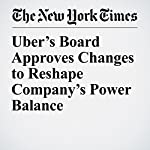 Uber's Board Approves Changes to Reshape Company's Power Balance | Katie Benner,Mike Isaac