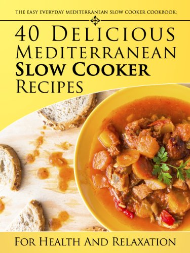 (The Easy Everyday Mediterranean Slow Cooker Cookbook: 40 Delicious Mediterranean Slow Cooker Recipes For Health and Relaxation)