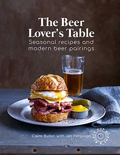 The Beer Lover's Table: Seasonal recipes and modern food pairings by Claire Bullen, Jen Ferguson