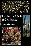 The Native Cacti of California, Lyman D. Benson, 0804715262