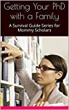 Getting Your PhD with a Family: A Survival Guide Series for Mommy Scholars (PhD Phenomenally: 4 Keys to Success Book 1)