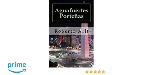 Aguafuertes Porteñas (Spanish Edition): Roberto Arlt: 9781548317317: Amazon.com: Books