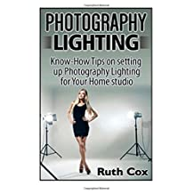 Photography Lighting: Know-How Tips on Setting Up Photography Lighting for Your Home Studio (Photography Lighting, Photography Lighting Books, Photography) by Ruth Cox (2015-03-22)