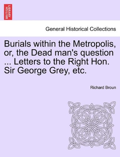 Burials within the Metropolis, or, the Dead man's question ... Letters to the Right Hon. Sir George Grey, etc. ebook