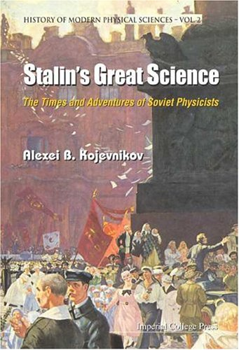 Stalin's Great Science: The Times and Adventures of Soviet Physicists (History of Modern Physical Sciences)