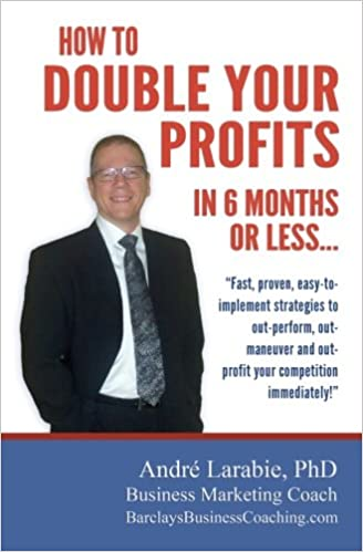 How To Double Your Profits In 6 Months Or Less: Fast, proven, easy-to- implement strategies to out-perform, out- maneuver and out- profit your competition immediately!