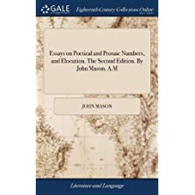 Essays on Poetical and Prosaic Numbers, and Elocution. the Second Edition. by John Mason, A.M
