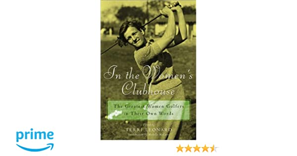In the Womens Clubhouse: The Greatest Women Golfers in Their Own Words: Terri Leonard, Michelle McGann: 9780809224258: Amazon.com: Books
