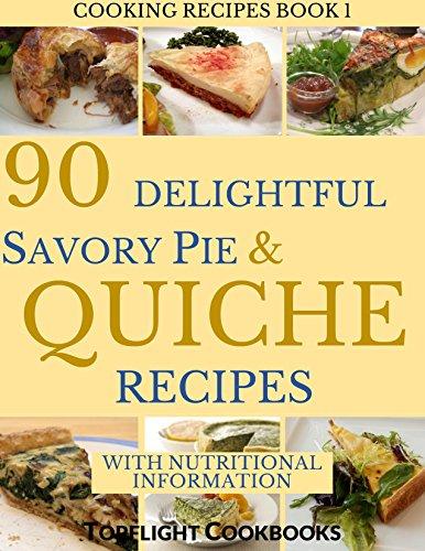 SAVORY PIE AND QUICHE COOKBOOK: 90 Delightful Savory Pie and Quiche Recipes (Cooking Recipes Book 1)