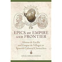 Epics of Empire and Frontier: Alonso de Ercilla and Gaspar de Villagrá as Spanish Colonial Chroniclers