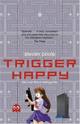 Trigger Happy: The Inner Life of Videogames