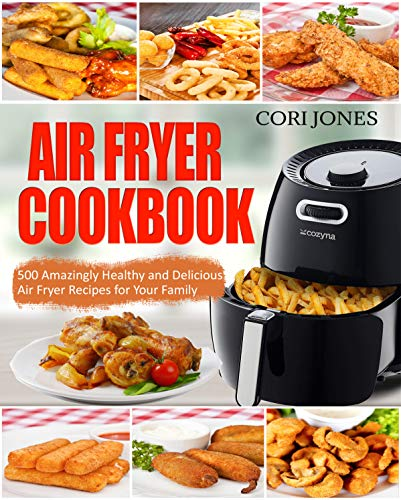 Air Fryer Cookbook: 500 Amazing Healthy and Delicious Air Fryer Recipes for Your Family by Cori Jones
