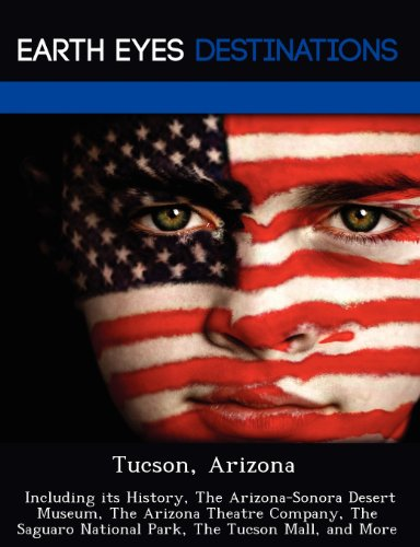 Tucson, Arizona: Including its History, The Arizona-Sonora Desert Museum, The Arizona Theatre Company, The Saguaro National Park, The Tucson Mall, and - Mall Park Tucson
