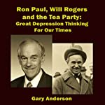 Ron Paul, Will Rogers and the Tea Party: Great Depression Thinking for Our Times   Gary Anderson
