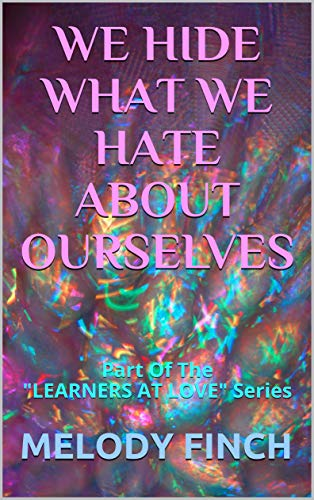"We Hide What We Hate About Ourselves: Part Of The ""Learners At Love"" Series by [Finch, Melody]"