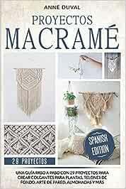 Proyectos Macramé: Una Guía Paso a Paso con 29 Proyectos para Crear Colgantes para Plantas, Telones de Fondo, Arte de Pared, Almohadas y más. Spanish Edition